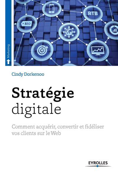 Livre Stratégie Digitale : Comment Acquérir, Convertir et Fidéliser Vos Clients sur le Web